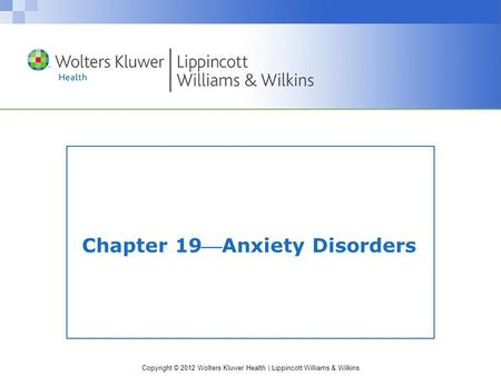Copyright © 2012 Wolters Kluwer Health | Lippincott Williams & Wilkins Chapter 19Anxiety Disorders.