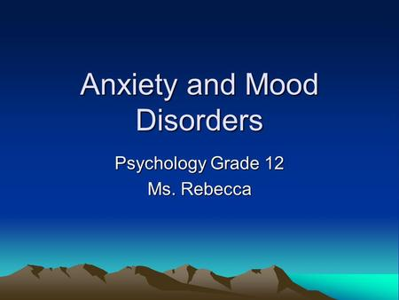 Anxiety and Mood Disorders Psychology Grade 12 Ms. Rebecca.
