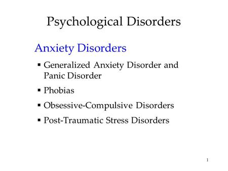 1 Psychological Disorders Anxiety Disorders  Generalized Anxiety Disorder and Panic Disorder  Phobias  Obsessive-Compulsive Disorders  Post-Traumatic.