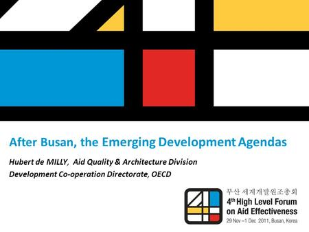 After Busan, the Emerging Development Agendas Hubert de MILLY, Aid Quality & Architecture Division Development Co-operation Directorate, OECD.