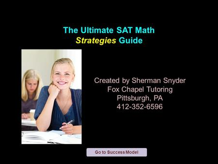 The Ultimate SAT <strong>Math</strong> Strategies Guide Created by Sherman Snyder Fox Chapel Tutoring Pittsburgh, PA 412-352-6596 Go to Success Model.