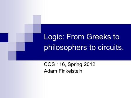 Logic: From Greeks to philosophers to circuits. COS 116, Spring 2012 Adam Finkelstein.