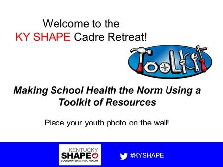 Making School Health the Norm Using a Toolkit of Resources Place your youth photo on the wall! #KYSHAPE Welcome to the KY SHAPE Cadre Retreat!
