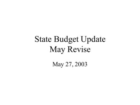 State Budget Update May Revise May 27, 2003. The Budget How the State landed in this position What is the shortfall Governor's Budget Plan Community College.