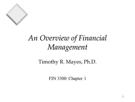 1 An Overview of Financial Management Timothy R. Mayes, Ph.D. FIN 3300: Chapter 1.