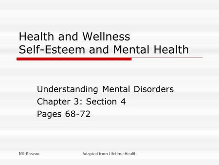 Ifill-RoseauAdapted from Lifetime Health Health and Wellness Self-Esteem and Mental Health Understanding Mental Disorders Chapter 3: Section 4 Pages 68-72.