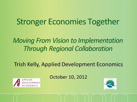 Stronger Economies Together Moving From Vision to Implementation Through Regional Collaboration Trish Kelly, Applied Development Economics October 10,