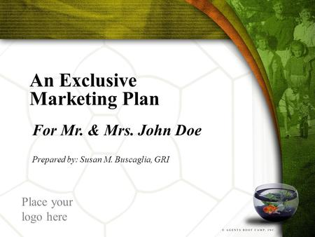 An Exclusive Marketing Plan For Mr. & Mrs. John Doe Prepared by: Susan M. Buscaglia, GRI Place your logo here.