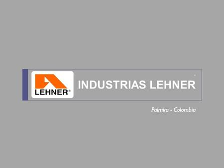 ® INDUSTRIAS LEHNER Palmira - Colombia. CONTENTS OUR COMPANY History Corporate Values Quality Engineering & Design Testing Facilities OUR PRODUCTS Architectonic.