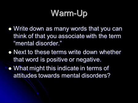 "Warm-Up Write down as many words that you can think of that you associate with the term ""mental disorder."" Next to these terms write down whether that."