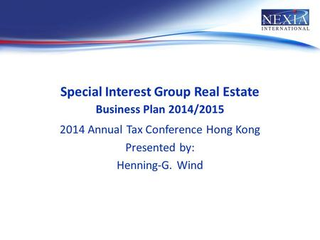 Special Interest Group Real Estate Business Plan 2014/2015 2014 Annual Tax Conference Hong Kong Presented by: Henning-G. Wind.