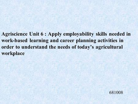 Agriscience Unit 6 : Apply employability skills needed in work-based learning and career planning activities in order to understand the needs of today's.