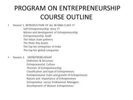 <strong>PROGRAM</strong> ON ENTREPRENEURSHIP COURSE OUTLINE Session 1. INTRODUCTION OF ALL <strong>IN</strong> MBA CLASS !!! Self Entrepreneurship story !!! Nature and development of Entrepreneurship.