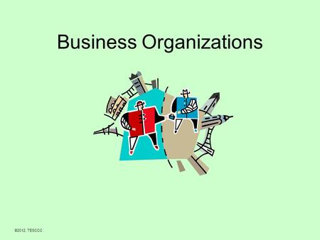 Business Organizations ©2012, TESCCC. Objectives 1.Be able to list and describe the three types of business organizations. 2.Be able to explain the advantages.