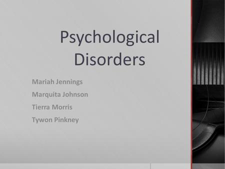 Psychological Disorders Mariah Jennings Marquita Johnson Tierra Morris Tywon Pinkney.