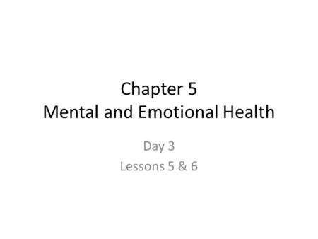 Chapter 5 Mental and Emotional Health Day 3 Lessons 5 & 6.