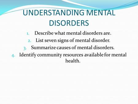 UNDERSTANDING MENTAL DISORDERS 1. Describe what mental disorders are. 2. List seven signs of mental disorder. 3. Summarize causes of mental disorders.