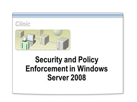 Clinic Security and Policy Enforcement in Windows Server 2008.