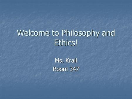 Welcome to Philosophy and Ethics! Ms. Krall Room 347.