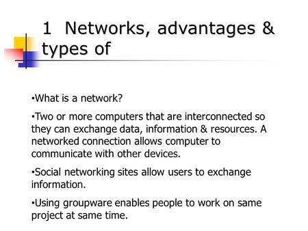1 Networks, advantages & types of What is a network? Two or more computers that are interconnected so they can exchange data, information & resources.