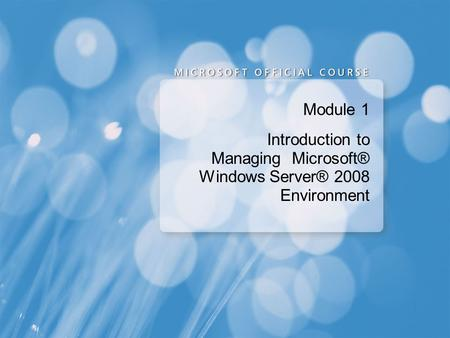 Module 1 Introduction to Managing Microsoft® Windows Server® 2008 Environment.