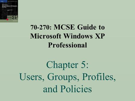 70-270: MCSE Guide to Microsoft Windows XP Professional Chapter 5: Users, Groups, Profiles, and Policies.