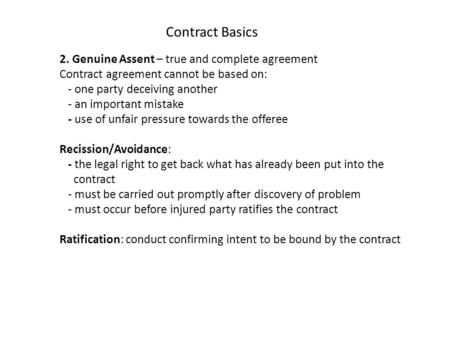 2. Genuine Assent – true and complete agreement Contract agreement cannot be based on: - one party deceiving another - an important mistake - use of unfair.