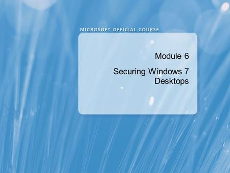 Module 6 Securing Windows 7 Desktops. Module Overview Overview of Security Management in Windows 7 Securing a Windows 7 Client Computer by Using Local.