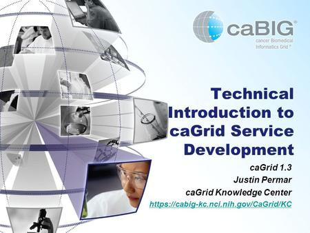 Technical Introduction to caGrid Service Development caGrid 1.3 Justin Permar caGrid Knowledge Center https://cabig-kc.nci.nih.gov/CaGrid/KC.
