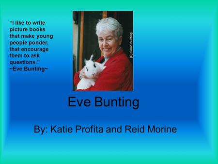 "Eve Bunting By: Katie Profita and Reid Morine ""I like to write picture books that make young people ponder, that encourage them to ask questions."" ~Eve."