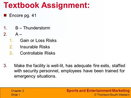 Sports and Entertainment Marketing © Thomson/South-Western Textbook Assignment: Encore pg. 41 1. B – Thunderstorm 2. A – 1.Gain or Loss Risks 2.Insurable.
