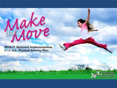 Make the Move: Implementation of the U.S. Physical Activity Plan National Coalition for Promoting Physical Activity (NCPPA) A Roadmap to Get America Moving.