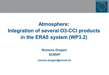 Rossana Dragani ECMWF Atmosphere: Integration of several O3-CCI products in the ERA5 system (WP3.2)