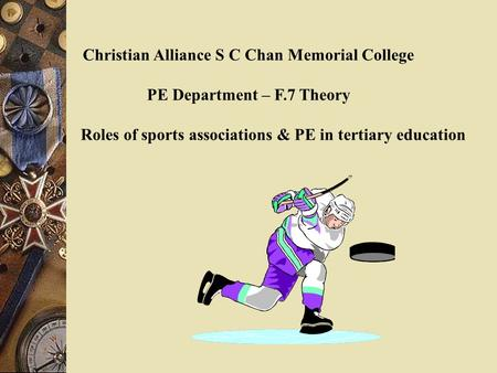 Christian Alliance S C Chan Memorial College PE Department – F.7 Theory Roles of sports associations & PE in tertiary education.