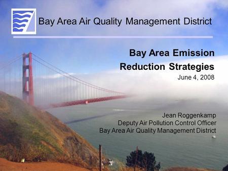 Bay Area Emission Reduction Strategies June 4, 2008 Jean Roggenkamp Deputy Air Pollution Control Officer Bay Area Air Quality Management District.