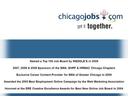 Named a Top 100 Job Board by WEDDLE'S in 2009 2007, 2008 & 2009 Sponsors of the SMA, SHRP & HRMAC Chicago Chapters Exclusive Career Content Provider for.