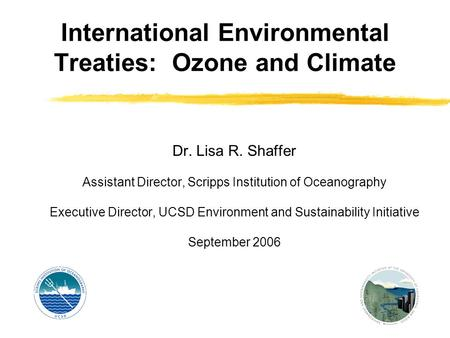 International Environmental Treaties: Ozone and Climate Dr. Lisa R. Shaffer Assistant Director, Scripps Institution of Oceanography Executive Director,