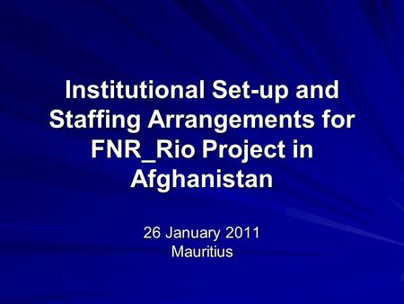 Institutional Set-up and Staffing Arrangements for FNR_Rio Project in Afghanistan 26 January 2011 Mauritius.