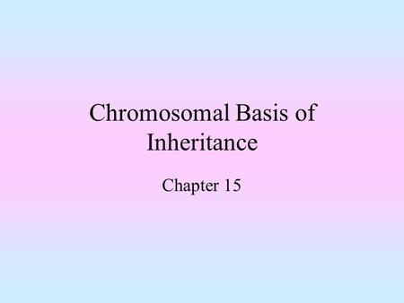Chromosomal Basis of Inheritance Chapter 15. Objectives Be familiar with patterns of inheritance for autosomal and sex linked genes Understand the concept.