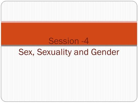 1 Session -4 Sex, Sexuality and Gender. Learning Objectives: Understanding Human Anatomy and concepts sexual pleasure Difference between Sex Sexuality.