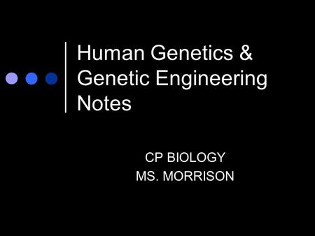 Human Genetics & Genetic Engineering Notes CP BIOLOGY MS. MORRISON.