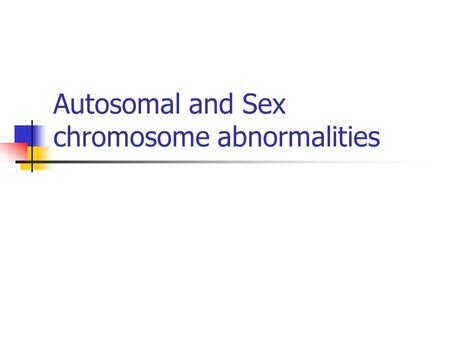 Autosomal and Sex chromosome abnormalities