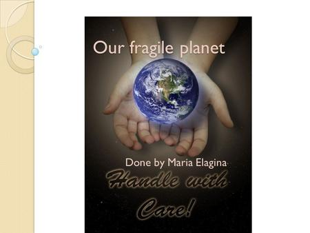 Our fragile planet Done by Maria Elagina. The Greenhouse effect The air in the greenhouse is warm for a longer period as it is closed and none of the.