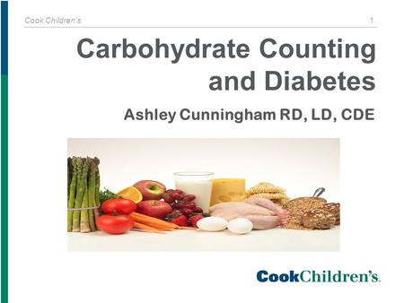 Cook Children's 1 Ashley Cunningham RD, LD, CDE Carbohydrate Counting and Diabetes.