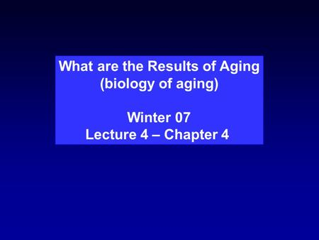 What are the Results of Aging (biology of aging) Winter 07 Lecture 4 – Chapter 4.