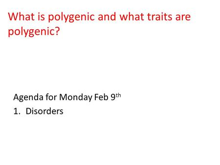 What is polygenic and what traits are polygenic? Agenda for Monday Feb 9 th 1.Disorders.