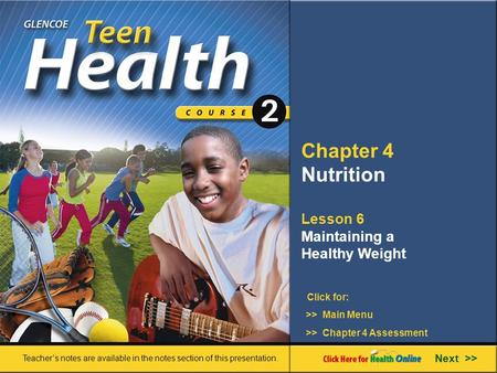 Chapter 4 Nutrition Lesson 6 Maintaining a Healthy Weight >> Main Menu Next >> >> Chapter 4 Assessment Click for: Teacher's notes are available in the.