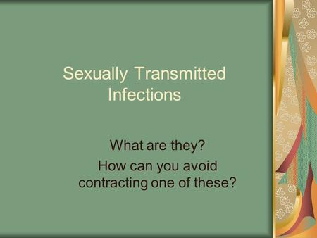Sexually Transmitted Infections What are they? How can you avoid contracting one of these?
