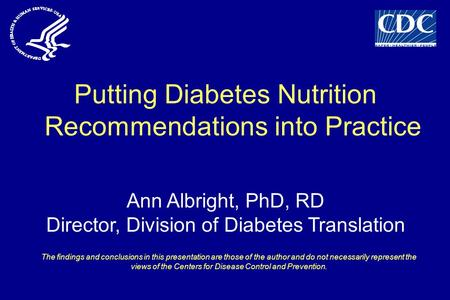 Putting Diabetes Nutrition Recommendations into Practice Ann Albright, PhD, RD Director, Division of Diabetes Translation The findings and conclusions.