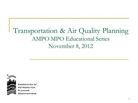 Transportation & Air Quality Planning AMPO MPO Educational Series November 8, 2012 1.